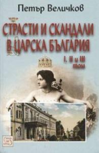 Страсти и скандали в Царска България Т.I,II и III